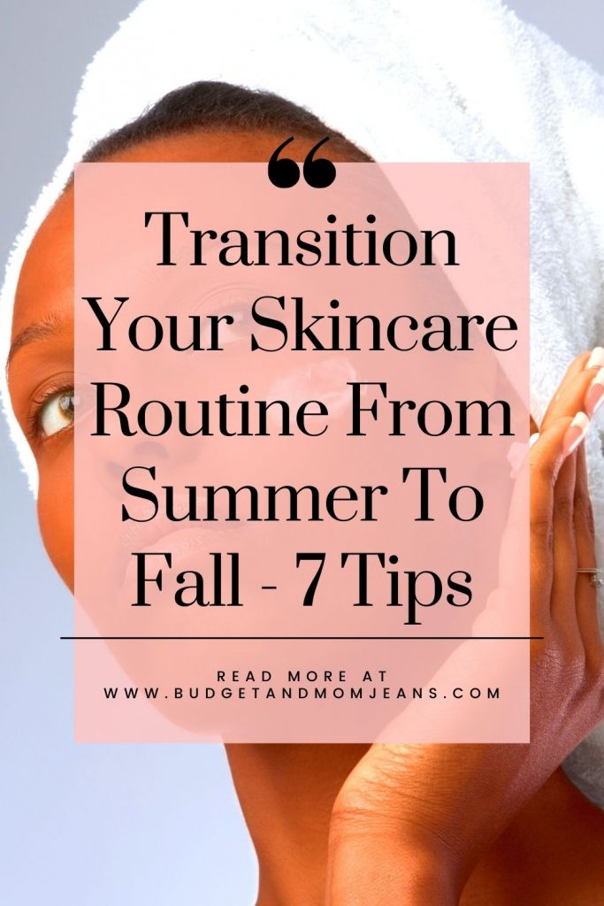 Transition Your Skincare Routine From Summer To Fall - 7 Tips